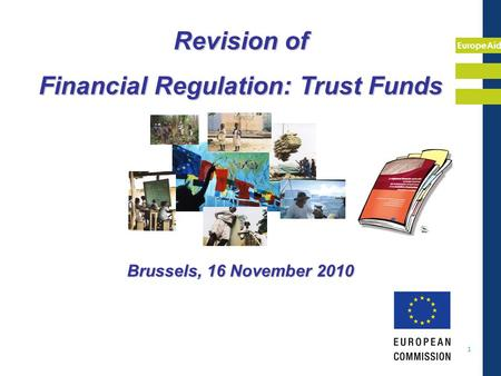 EuropeAid 1 Revision of Financial Regulation: Trust Funds Brussels, 16 November 2010.