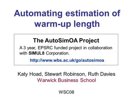Automating estimation of warm-up length Katy Hoad, Stewart Robinson, Ruth Davies Warwick Business School WSC08 The AutoSimOA Project A 3 year, EPSRC funded.