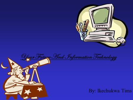 Your Future And Information Technology By: Ikechukwa Tims.
