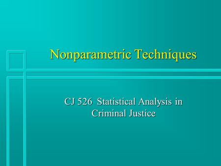 Nonparametric Techniques CJ 526 Statistical Analysis in Criminal Justice.