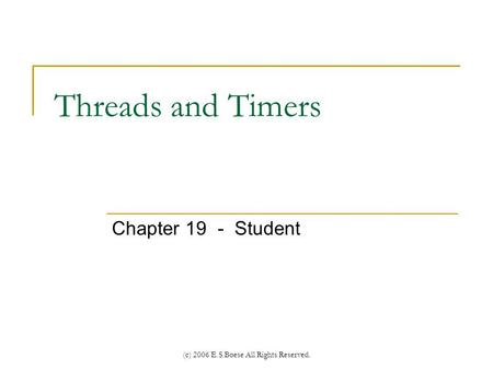 (c) 2006 E.S.Boese All Rights Reserved. Threads and Timers Chapter 19 - Student.
