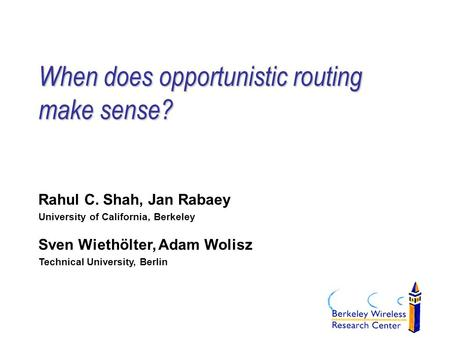 When does opportunistic routing make sense? Rahul C. Shah, Jan Rabaey University of California, Berkeley Sven Wiethölter, Adam Wolisz Technical University,