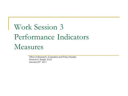 Work Session 3 Performance Indicators Measures Office of Research, Evaluation and Policy Studies Ximena D. Burgin, Ed.D. January 25 th, 2011.