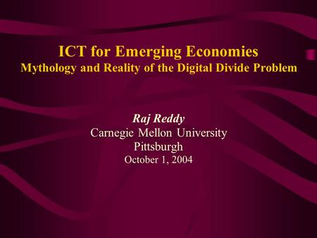 ICT for Emerging Economies Mythology and Reality of the Digital Divide Problem Raj Reddy Carnegie Mellon University Pittsburgh October 1, 2004.