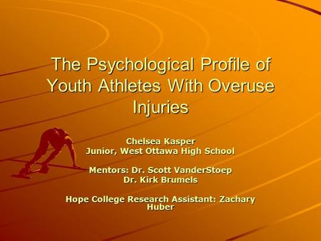 The Psychological Profile of Youth Athletes With Overuse Injuries Chelsea Kasper Junior, West Ottawa High School Mentors: Dr. Scott VanderStoep Dr. Kirk.