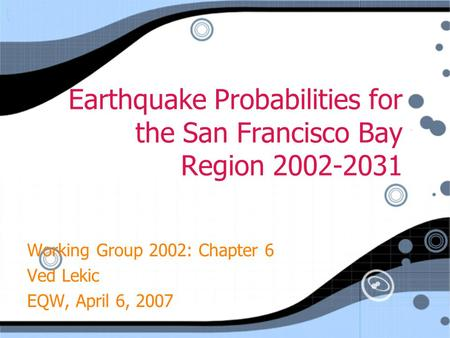 Earthquake Probabilities for the San Francisco Bay Region 2002-2031 Working Group 2002: Chapter 6 Ved Lekic EQW, April 6, 2007 Working Group 2002: Chapter.