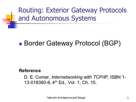 1 Network Architecture and Design Routing: Exterior Gateway Protocols and Autonomous Systems Border Gateway Protocol (BGP) Reference D. E. Comer, Internetworking.