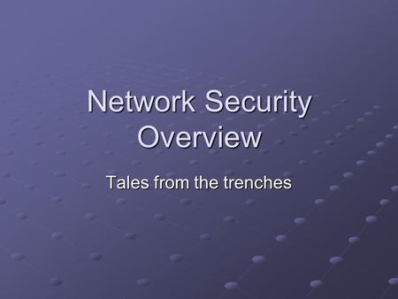 Network Security Overview Tales from the trenches.