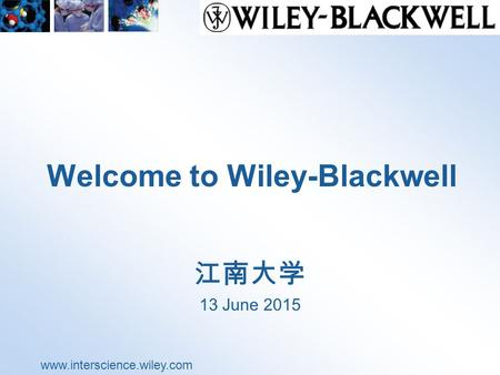 Www.interscience.wiley.com Welcome to Wiley-Blackwell 江南大学 13 June 2015.