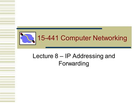 15-441 Computer Networking Lecture 8 – <strong>IP</strong> <strong>Addressing</strong> and Forwarding.