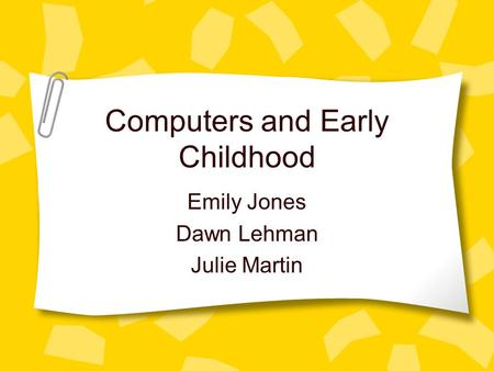 Computers and Early Childhood Emily Jones Dawn Lehman Julie Martin.