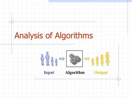 Analysis of Algorithms Algorithm Input Output. Analysis of Algorithms2 Outline and Reading Running time (§1.1) Pseudo-code (§1.1) Counting primitive operations.
