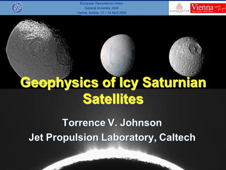 Geophysics of Icy Saturnian Satellites Torrence V. Johnson Jet Propulsion Laboratory, Caltech.