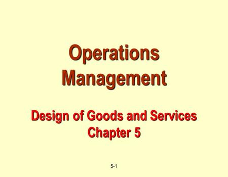 5-1 Operations Management Design of Goods and Services Chapter 5.