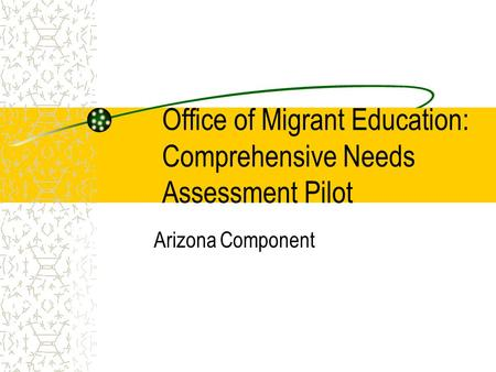 Office of Migrant Education: Comprehensive Needs Assessment Pilot Arizona Component.