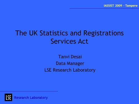 The UK Statistics and Registrations Services Act Tanvi Desai Data Manager LSE Research Laboratory Research Laboratory IASSIST 2009 - Tampere.