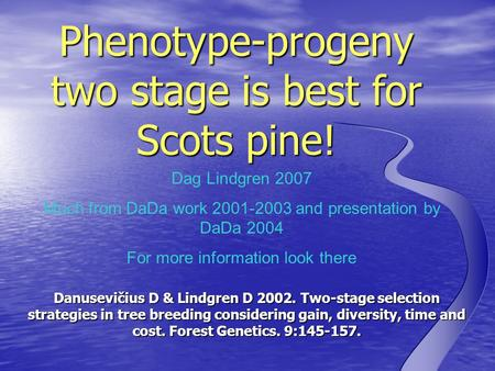 Dag Lindgren 2007 Much from DaDa work 2001-2003 and presentation by DaDa 2004 For more information look there Phenotype-progeny two stage is best for Scots.