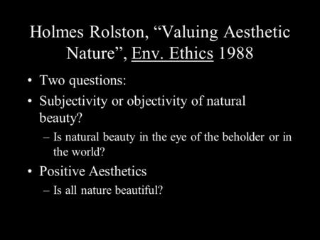 "Holmes Rolston, ""Valuing Aesthetic Nature"", Env. Ethics 1988 Two questions: Subjectivity or objectivity of natural beauty? –Is natural beauty in the eye."