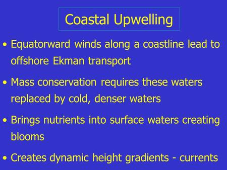Coastal Upwelling Equatorward winds along a coastline lead to offshore Ekman <strong>transport</strong> Mass conservation requires these waters replaced by cold, denser.