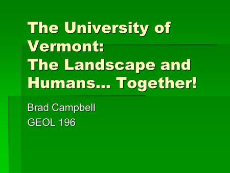 The University of Vermont: The Landscape and Humans… Together! Brad Campbell GEOL 196.