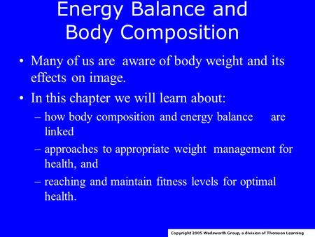 Energy Balance and Body Composition Many of us are aware of body weight and its effects on image. In this chapter we will learn about: –how body composition.