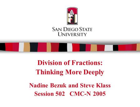 Division of Fractions: Thinking More Deeply Nadine Bezuk and Steve Klass Session 502 CMC-N 2005.