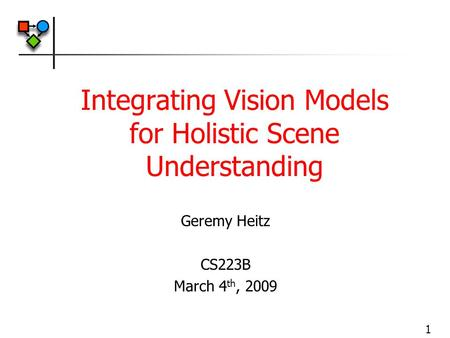 1 Integrating Vision Models for Holistic Scene Understanding Geremy Heitz CS223B March 4 th, 2009.