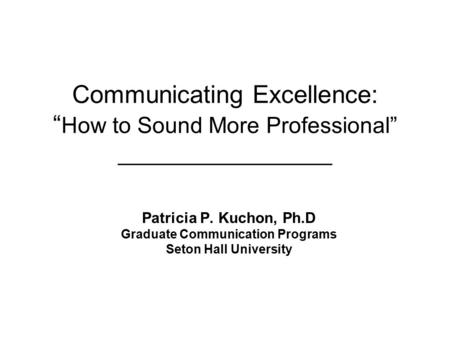 "Communicating Excellence: "" How to Sound More Professional"" _________________ Patricia P. Kuchon, Ph.D Graduate Communication Programs Seton Hall University."