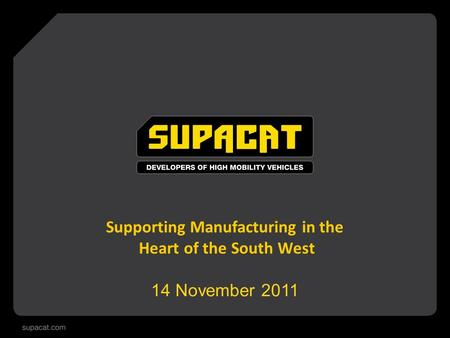 Supporting Manufacturing in the Heart of the South West 14 November 2011.