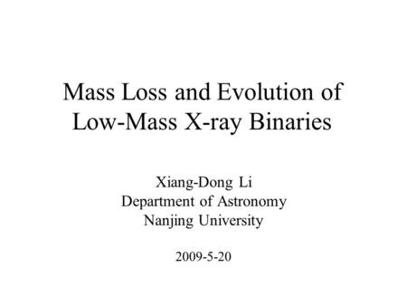 Mass Loss and Evolution of Low-Mass X-ray Binaries Xiang-Dong Li Department of Astronomy Nanjing University 2009-5-20.