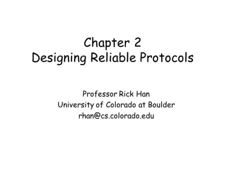 Chapter 2 Designing Reliable Protocols Professor Rick Han University of Colorado at Boulder