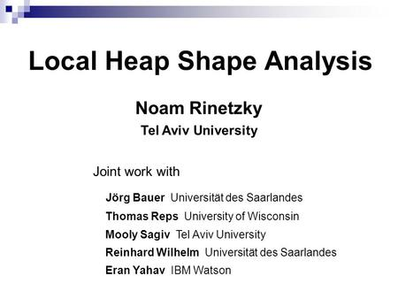 Local Heap Shape Analysis Noam Rinetzky Tel Aviv University Joint work with Jörg Bauer Universität des Saarlandes Thomas Reps University of Wisconsin Mooly.