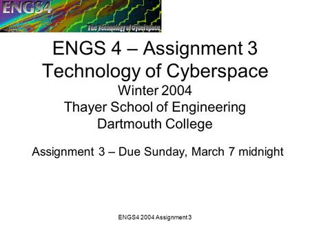 ENGS4 2004 Assignment 3 ENGS 4 – Assignment 3 Technology of Cyberspace Winter 2004 Thayer School of Engineering Dartmouth College Assignment 3 – Due Sunday,