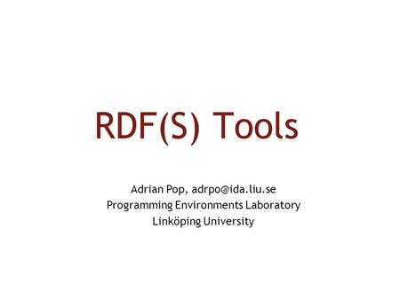 RDF(S) Tools Adrian Pop, Programming Environments Laboratory Linköping University.