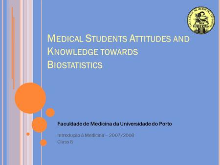 M EDICAL S TUDENTS A TTITUDES AND K NOWLEDGE TOWARDS B IOSTATISTICS Faculdade de Medicina da Universidade do Porto Introdução à Medicina – 2007/2008 Class.