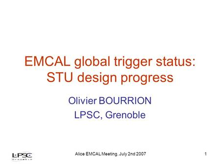 Alice EMCAL Meeting, July 2nd 20071 EMCAL global trigger status: STU design progress Olivier BOURRION LPSC, Grenoble.