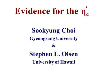 Evidence for the  c Sookyung Choi Gyeongsang University & Stephen L. Olsen University of Hawaii '