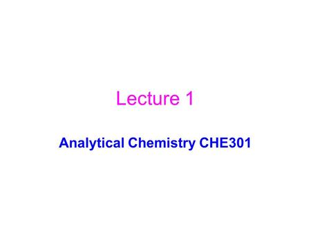 "Lecture 1 Analytical Chemistry CHE301. Synthetic ChemistryAnalytical Chemistry To make a new stuff To find out what is it ""white powder"""