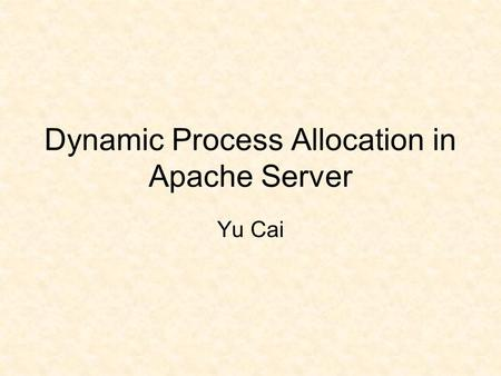 Dynamic Process Allocation in Apache Server Yu Cai.