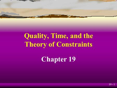 19 - 1 Quality, Time, and the Theory of Constraints Chapter 19.