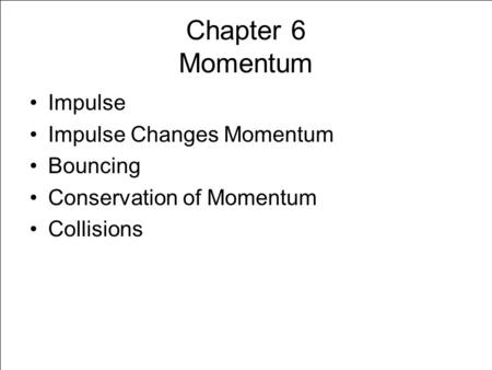 Chapter 6 Momentum Impulse Impulse Changes Momentum Bouncing Conservation of Momentum Collisions.