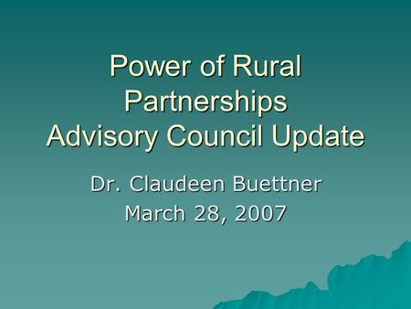Power of Rural Partnerships Advisory Council Update Dr. Claudeen Buettner March 28, 2007.