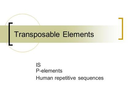 Transposable Elements IS P-elements Human repetitive sequences.