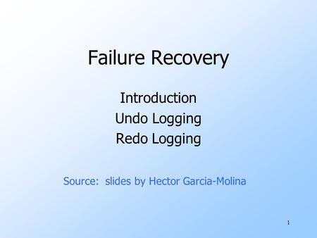 1 Failure Recovery Introduction Undo Logging Redo Logging Source: slides by Hector Garcia-Molina.