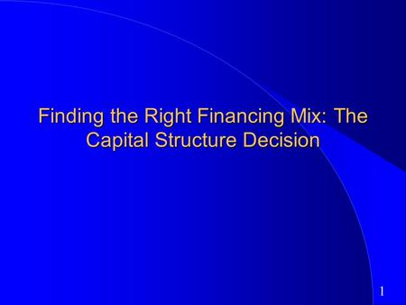 1 Finding the Right Financing Mix: The Capital Structure Decision.