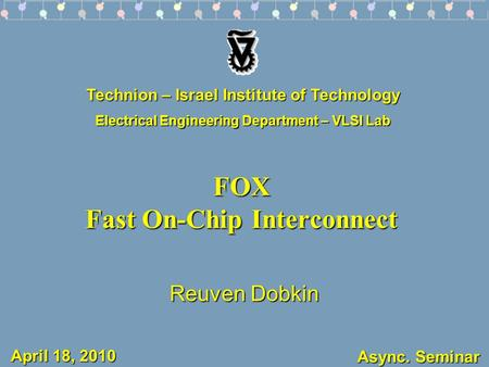 Async. Seminar FOX Fast On-Chip Interconnect Reuven Dobkin Technion – Israel Institute of Technology Electrical Engineering Department – VLSI Lab April.