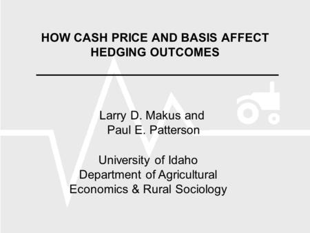HOW CASH PRICE AND BASIS AFFECT HEDGING OUTCOMES Larry D. Makus and Paul E. Patterson University of Idaho Department of Agricultural Economics & Rural.