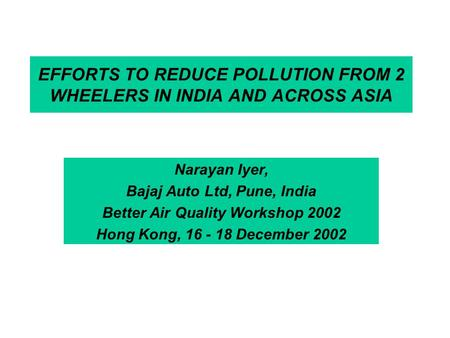 EFFORTS TO REDUCE POLLUTION FROM 2 WHEELERS IN INDIA AND ACROSS ASIA Narayan Iyer, Bajaj Auto Ltd, Pune, India Better Air Quality Workshop 2002 Hong Kong,