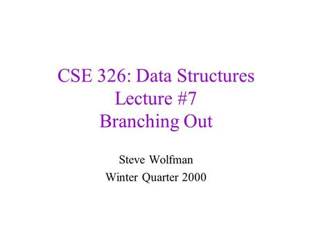 CSE 326: Data Structures Lecture #7 Branching Out Steve Wolfman Winter Quarter 2000.