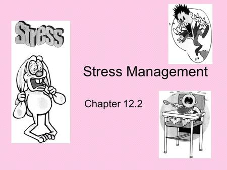Stress Management Chapter 12.2. What Causes You Stress Make a list of things in your life that cause stress….discuss with your table group Let's hear.